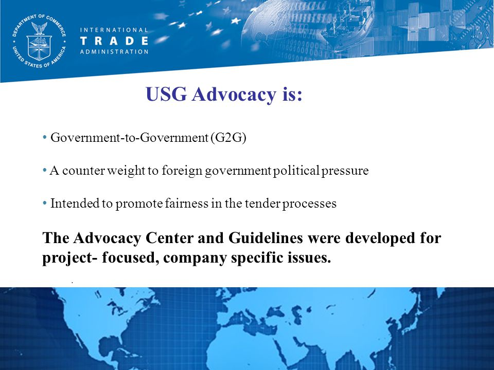 Government-to-Government (G2G) A counter weight to foreign government political pressure Intended to promote fairness in the tender processes The Advocacy Center and Guidelines were developed for project- focused, company specific issues.