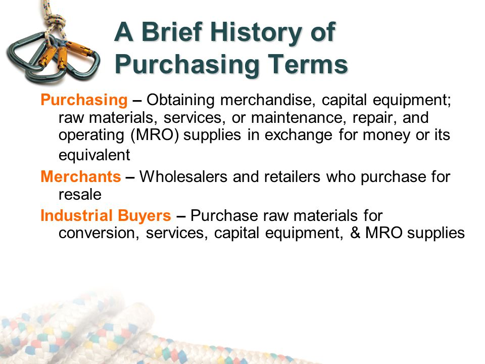 Small Value Purchase Orders Processing costs for small value purchases are minimized through:  Procurement Credit Card/Corporate Purchasing Card (P-card)  Blanket or Open-End Purchase Orders  Blank Check Purchase Orders  Stockless Buying or System Contracting  Petty Cash  Standardization & Simplification of Materials & Components  Accumulating Small Orders to Create a Large Order  Using a Fixed Order Interval