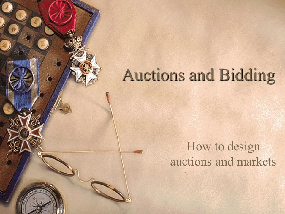 Auctions and Bidding How to design auctions and markets
