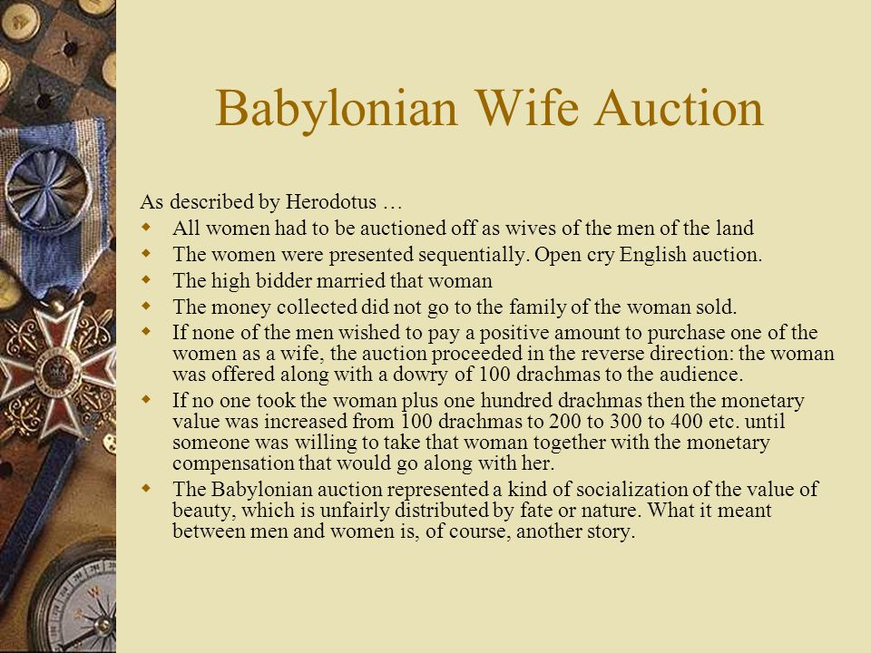 Babylonian Wife Auction As described by Herodotus …  All women had to be auctioned off as wives of the men of the land  The women were presented sequentially.
