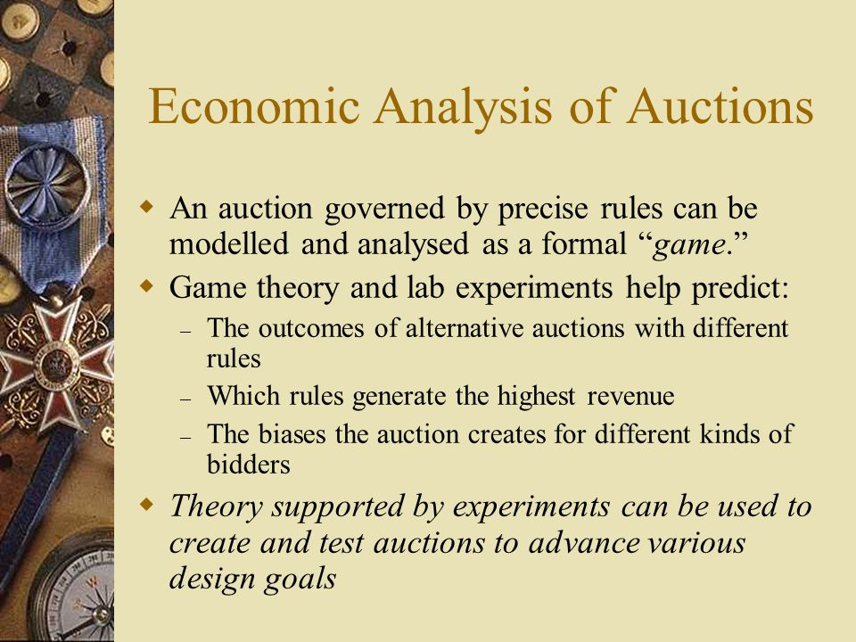 Economic Analysis of Auctions  An auction governed by precise rules can be modelled and analysed as a formal game.  Game theory and lab experiments help predict: – The outcomes of alternative auctions with different rules – Which rules generate the highest revenue – The biases the auction creates for different kinds of bidders  Theory supported by experiments can be used to create and test auctions to advance various design goals