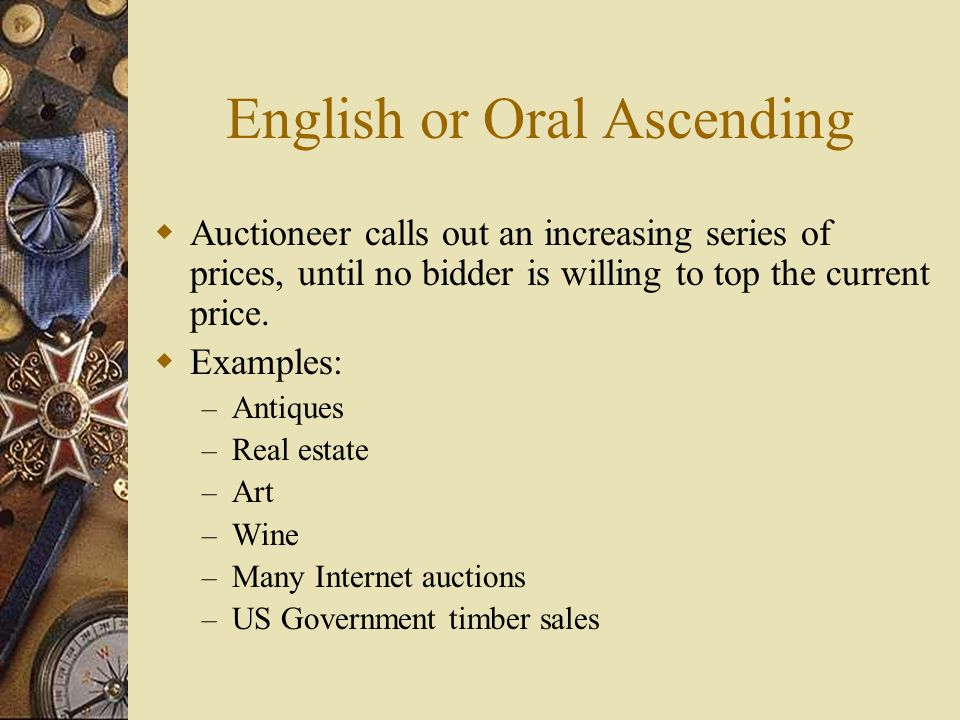 English or Oral Ascending  Auctioneer calls out an increasing series of prices, until no bidder is willing to top the current price.