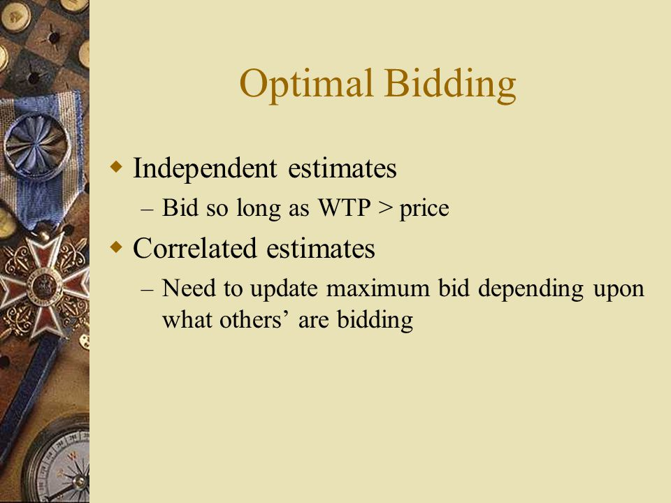 Optimal Bidding  Independent estimates – Bid so long as WTP > price  Correlated estimates – Need to update maximum bid depending upon what others' are bidding