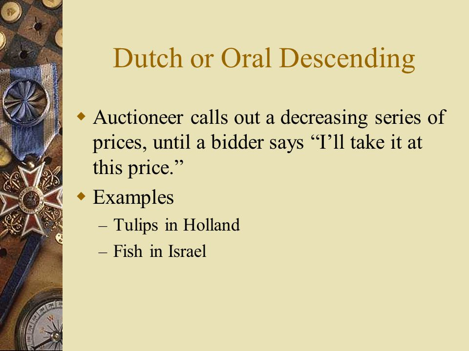 Dutch or Oral Descending  Auctioneer calls out a decreasing series of prices, until a bidder says I'll take it at this price.  Examples – Tulips in Holland – Fish in Israel