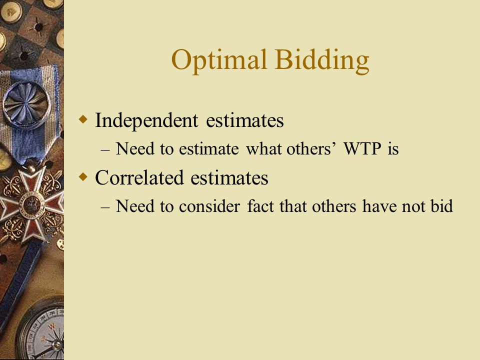 Optimal Bidding  Independent estimates – Need to estimate what others' WTP is  Correlated estimates – Need to consider fact that others have not bid