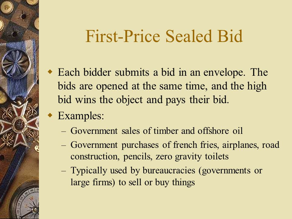 First-Price Sealed Bid  Each bidder submits a bid in an envelope.