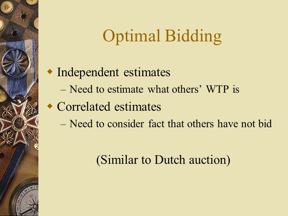 Optimal Bidding  Independent estimates – Need to estimate what others' WTP is  Correlated estimates – Need to consider fact that others have not bid (Similar to Dutch auction)