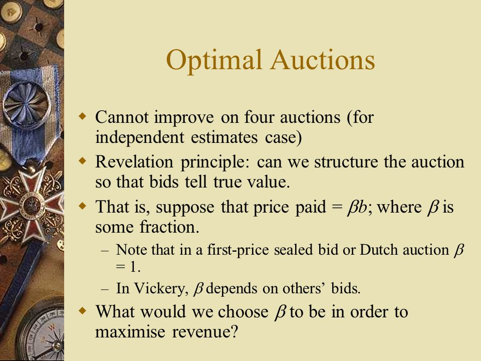 Optimal Auctions  Cannot improve on four auctions (for independent estimates case)  Revelation principle: can we structure the auction so that bids tell true value.
