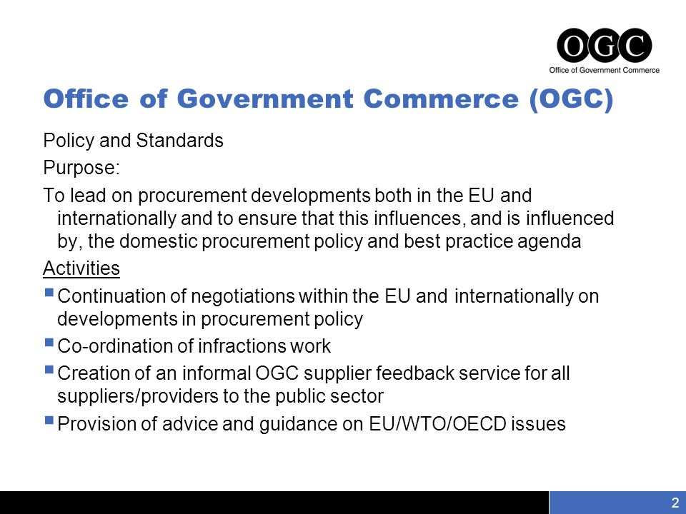 Slide number 2 2 Policy and Standards Purpose: To lead on procurement developments both in the EU and internationally and to ensure that this influences, and is influenced by, the domestic procurement policy and best practice agenda Activities  Continuation of negotiations within the EU and internationally on developments in procurement policy  Co-ordination of infractions work  Creation of an informal OGC supplier feedback service for all suppliers/providers to the public sector  Provision of advice and guidance on EU/WTO/OECD issues Office of Government Commerce (OGC)