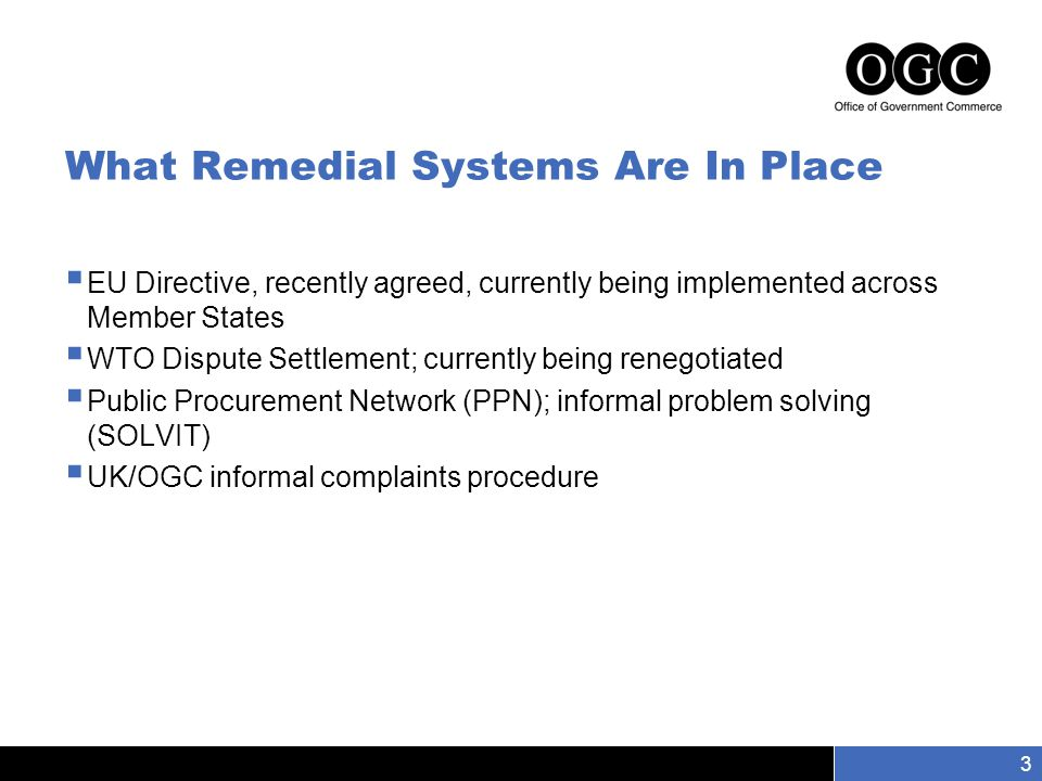 Slide number 3 3 What Remedial Systems Are In Place  EU Directive, recently agreed, currently being implemented across Member States  WTO Dispute Settlement; currently being renegotiated  Public Procurement Network (PPN); informal problem solving (SOLVIT)  UK/OGC informal complaints procedure