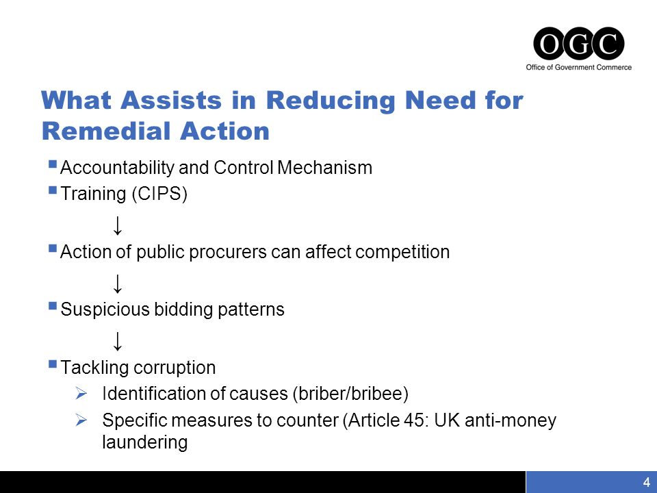 Slide number 4 4 What Assists in Reducing Need for Remedial Action  Accountability and Control Mechanism  Training (CIPS) ↓  Action of public procurers can affect competition ↓  Suspicious bidding patterns ↓  Tackling corruption  Identification of causes (briber/bribee)  Specific measures to counter (Article 45: UK anti-money laundering