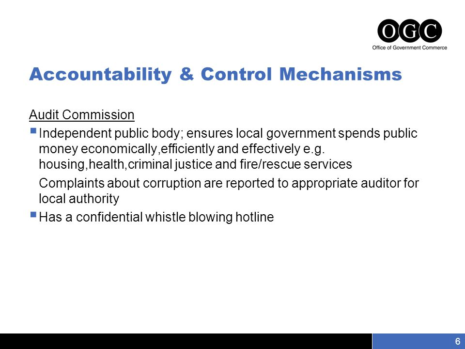 Slide number 6 6 Accountability & Control Mechanisms Audit Commission  Independent public body; ensures local government spends public money economically,efficiently and effectively e.g.