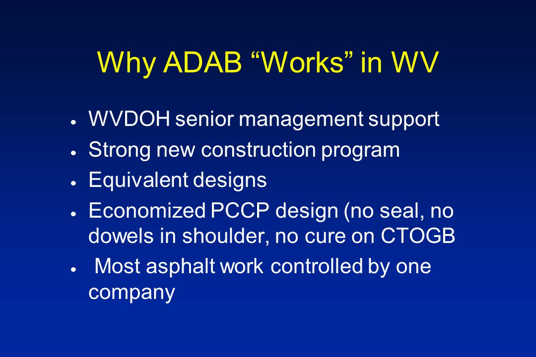 Why ADAB Works in WV  WVDOH senior management support  Strong new construction program  Equivalent designs  Economized PCCP design (no seal, no dowels in shoulder, no cure on CTOGB  Most asphalt work controlled by one company