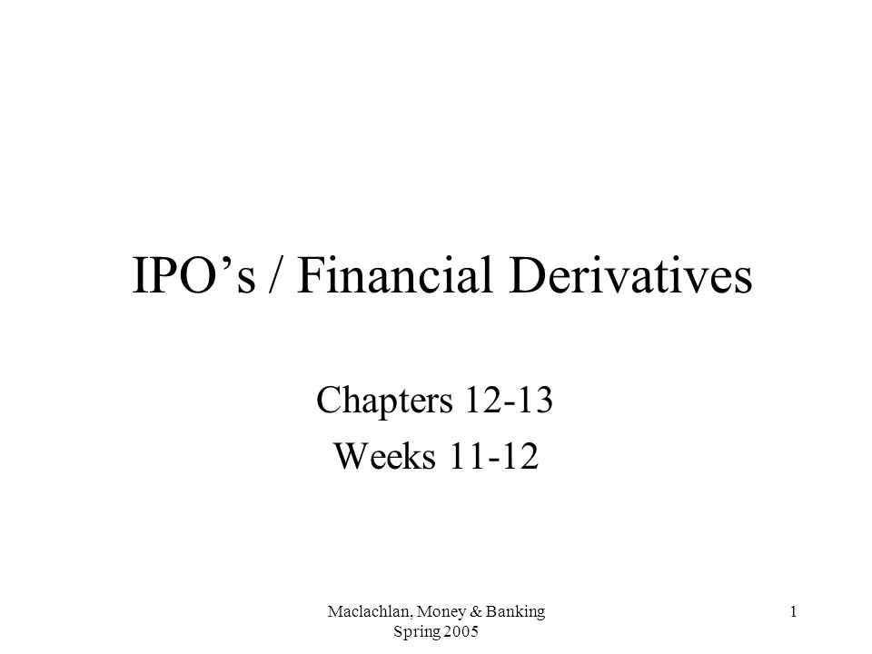 Maclachlan, Money & Banking Spring 2005 1 IPO's / Financial Derivatives Chapters 12-13 Weeks 11-12