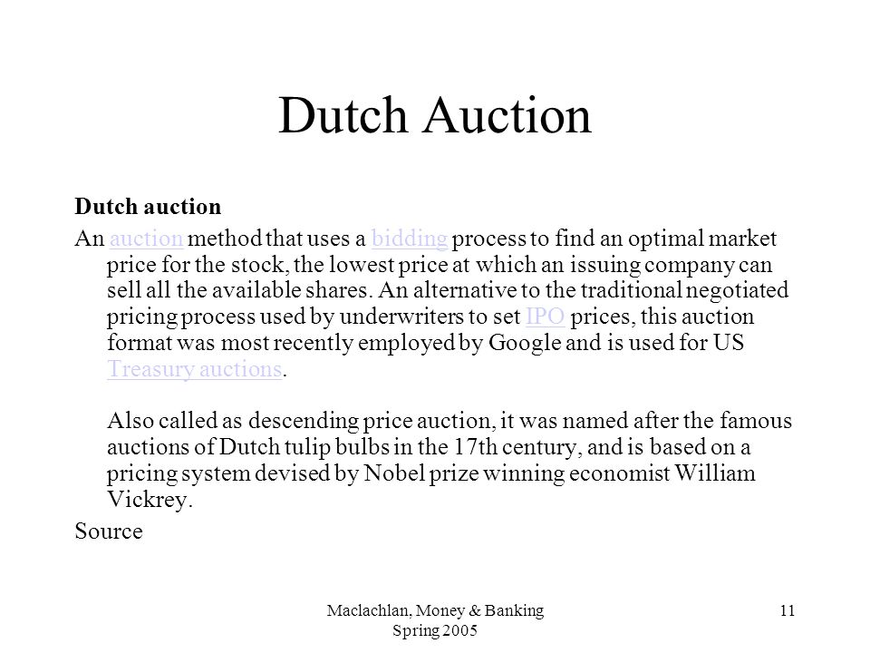 Maclachlan, Money & Banking Spring 2005 11 Dutch Auction Dutch auction An auction method that uses a bidding process to find an optimal market price for the stock, the lowest price at which an issuing company can sell all the available shares.