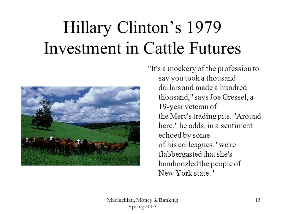 Maclachlan, Money & Banking Spring 2005 18 Hillary Clinton's 1979 Investment in Cattle Futures It s a mockery of the profession to say you took a thousand dollars and made a hundred thousand, says Joe Gressel, a 19-year veteran of the Merc s trading pits.