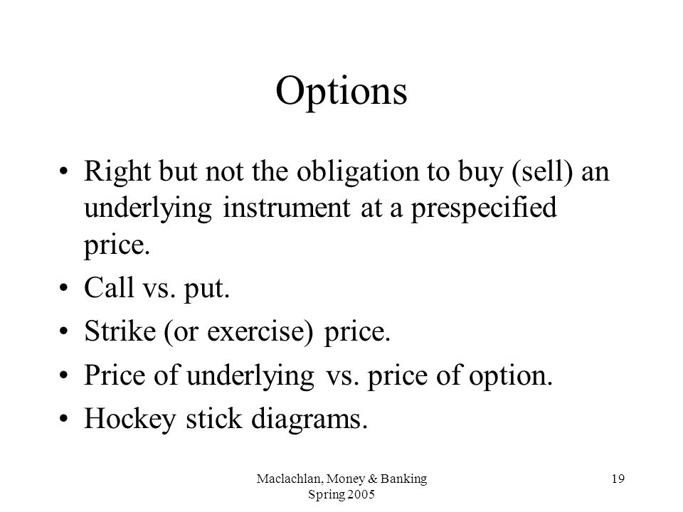 Maclachlan, Money & Banking Spring 2005 19 Options Right but not the obligation to buy (sell) an underlying instrument at a prespecified price.