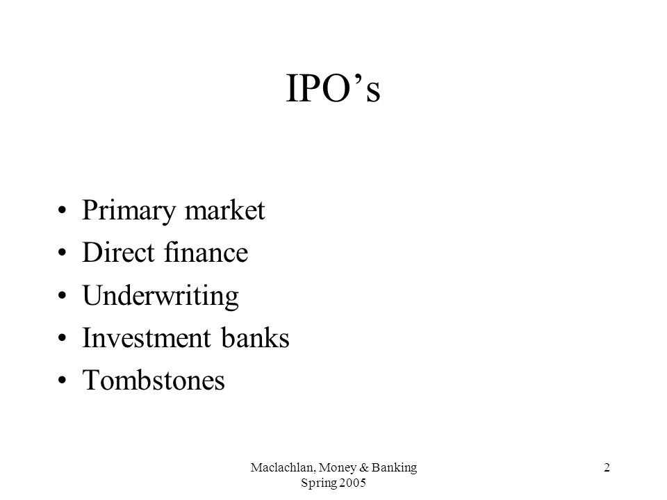 Maclachlan, Money & Banking Spring 2005 2 IPO's Primary market Direct finance Underwriting Investment banks Tombstones