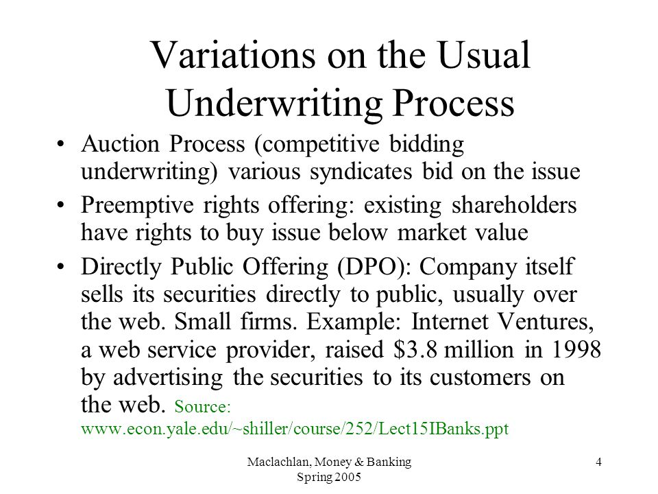 4 Variations on the Usual Underwriting Process Auction Process (competitive bidding underwriting) various syndicates bid on the issue Preemptive rights offering: existing shareholders have rights to buy issue below market value Directly Public Offering (DPO): Company itself sells its securities directly to public, usually over the web.