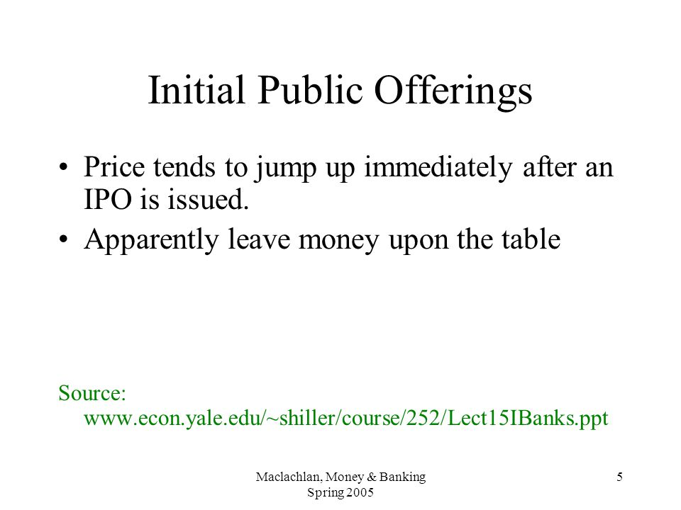Maclachlan, Money & Banking Spring 2005 5 Initial Public Offerings Price tends to jump up immediately after an IPO is issued.