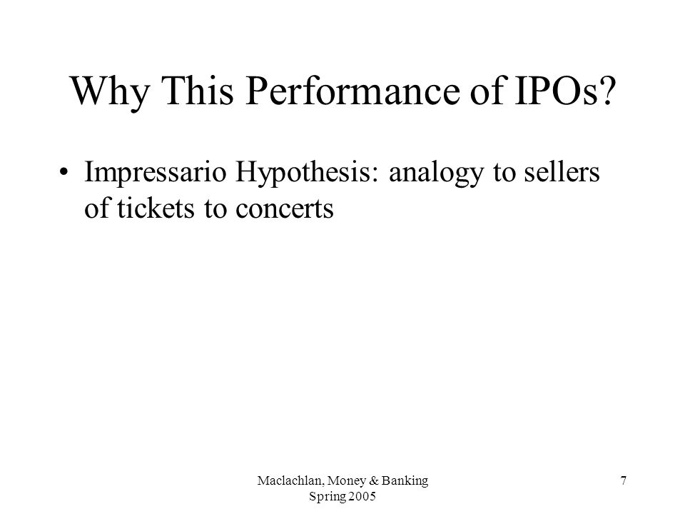 Maclachlan, Money & Banking Spring 2005 7 Why This Performance of IPOs.