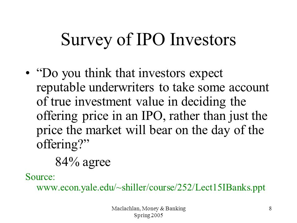 Maclachlan, Money & Banking Spring 2005 8 Survey of IPO Investors Do you think that investors expect reputable underwriters to take some account of true investment value in deciding the offering price in an IPO, rather than just the price the market will bear on the day of the offering? 84% agree Source: www.econ.yale.edu/~shiller/course/252/Lect15IBanks.ppt