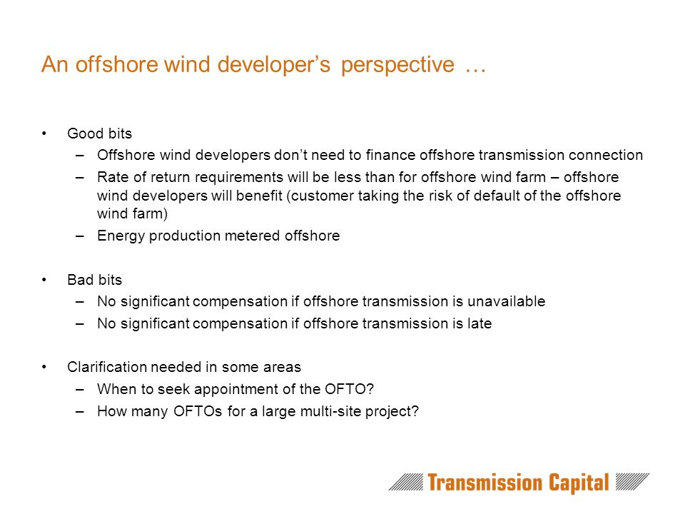 An offshore wind developer's perspective … Good bits –Offshore wind developers don't need to finance offshore transmission connection –Rate of return requirements will be less than for offshore wind farm – offshore wind developers will benefit (customer taking the risk of default of the offshore wind farm) –Energy production metered offshore Bad bits –No significant compensation if offshore transmission is unavailable –No significant compensation if offshore transmission is late Clarification needed in some areas –When to seek appointment of the OFTO.