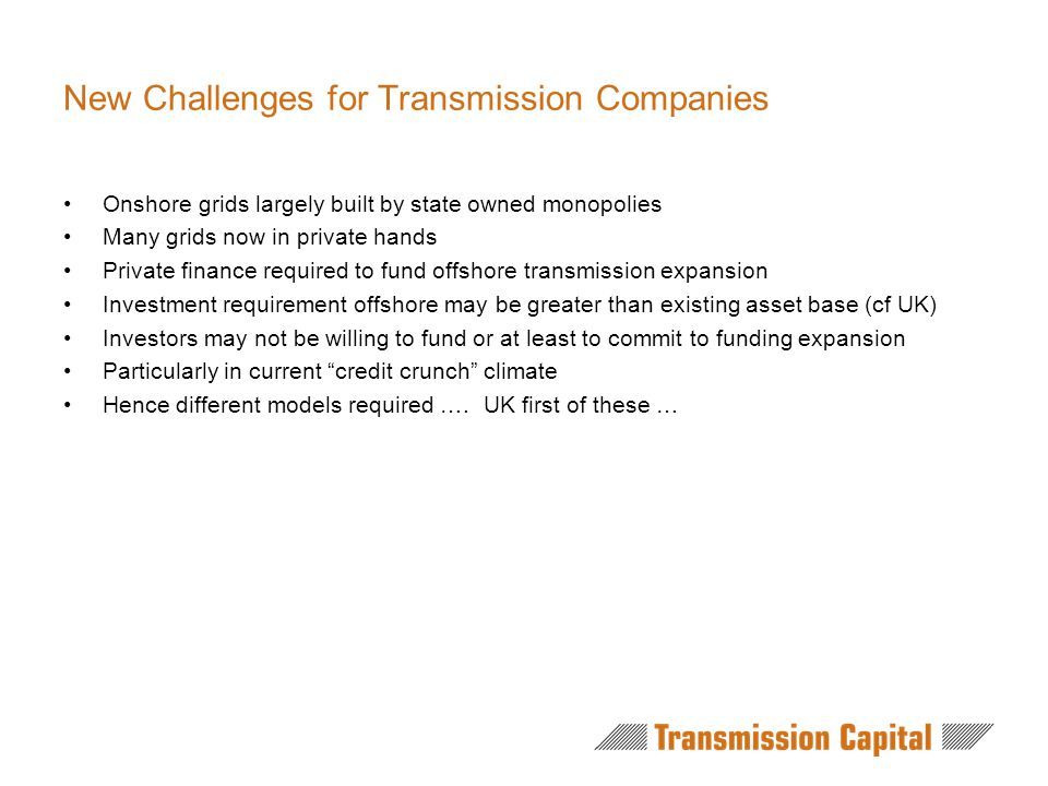 New Challenges for Transmission Companies Onshore grids largely built by state owned monopolies Many grids now in private hands Private finance required to fund offshore transmission expansion Investment requirement offshore may be greater than existing asset base (cf UK) Investors may not be willing to fund or at least to commit to funding expansion Particularly in current credit crunch climate Hence different models required ….