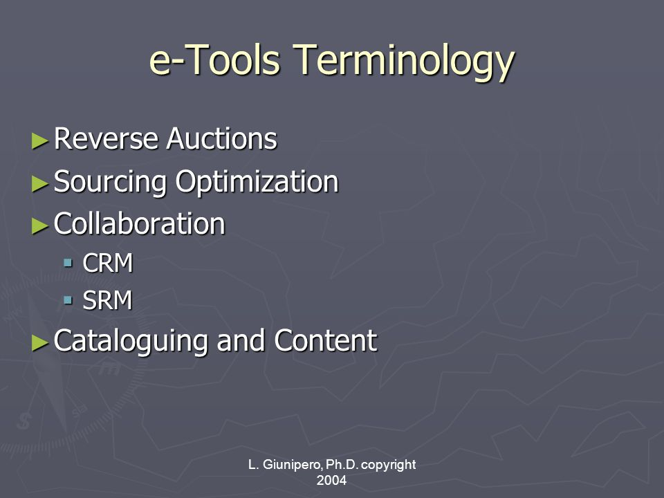 L. Giunipero, Ph.D. copyright 2004 e-Tools Terminology ► Reverse Auctions ► Sourcing Optimization ► Collaboration  CRM  SRM ► Cataloguing and Conten
