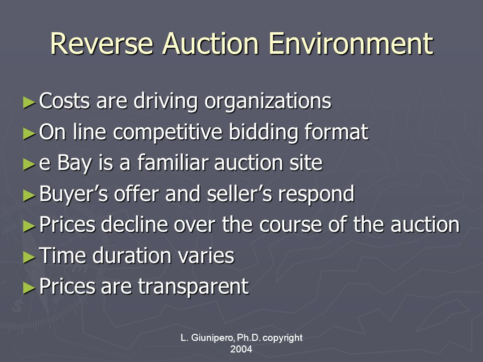 L. Giunipero, Ph.D. copyright 2004 Reverse Auction Environment ► Costs are driving organizations ► On line competitive bidding format ► e Bay is a fam