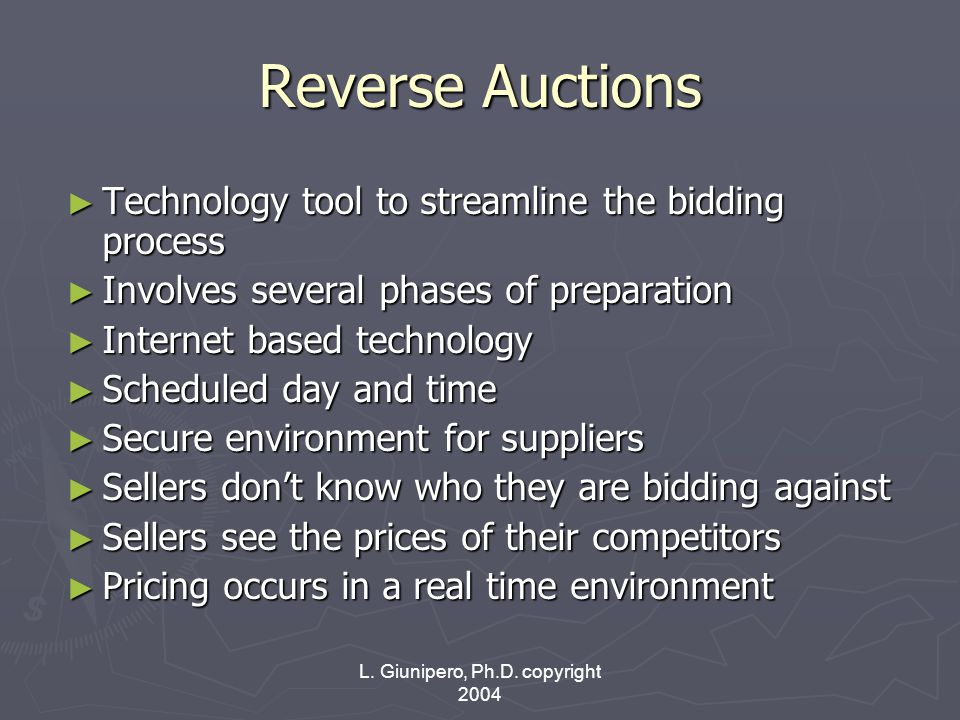 L. Giunipero, Ph.D. copyright 2004 Reverse Auctions ► Technology tool to streamline the bidding process ► Involves several phases of preparation ► Int