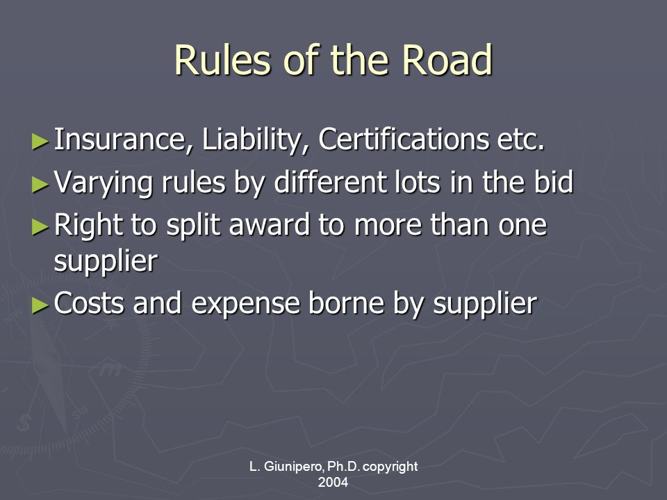 L. Giunipero, Ph.D. copyright 2004 Rules of the Road ► Insurance, Liability, Certifications etc. ► Varying rules by different lots in the bid ► Right