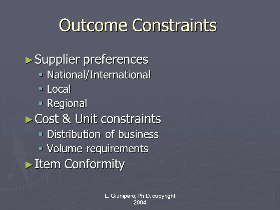 L. Giunipero, Ph.D. copyright 2004 Outcome Constraints ► Supplier preferences  National/International  Local  Regional ► Cost & Unit constraints 