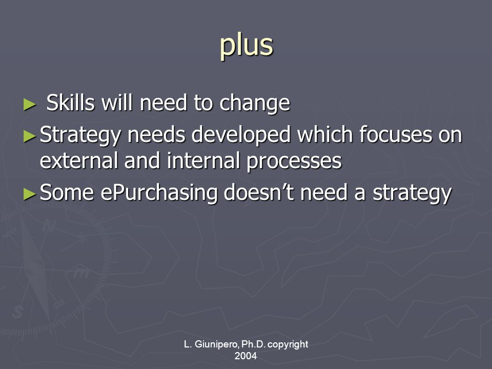 L. Giunipero, Ph.D. copyright 2004 plus ► Skills will need to change ► Strategy needs developed which focuses on external and internal processes ► Som