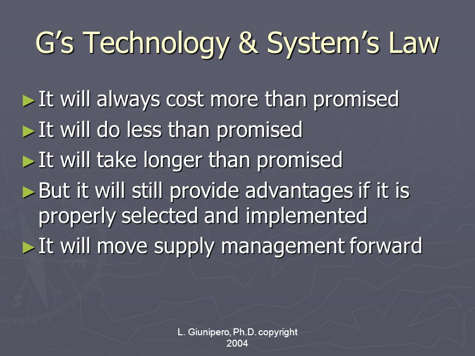L. Giunipero, Ph.D. copyright 2004 G's Technology & System's Law ► It will always cost more than promised ► It will do less than promised ► It will ta