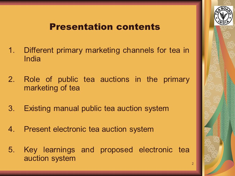 2 Presentation contents 1.Different primary marketing channels for tea in India 2.Role of public tea auctions in the primary marketing of tea 3.Existing manual public tea auction system 4.Present electronic tea auction system 5.Key learnings and proposed electronic tea auction system