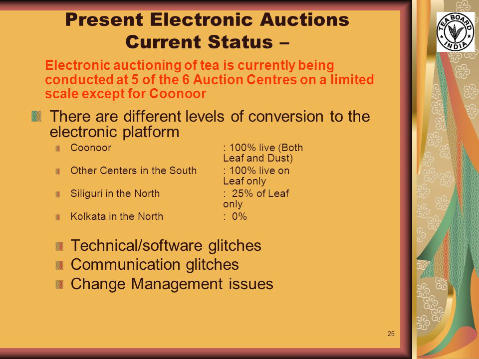 26 Present Electronic Auctions Current Status – Electronic auctioning of tea is currently being conducted at 5 of the 6 Auction Centres on a limited scale except for Coonoor There are different levels of conversion to the electronic platform Coonoor : 100% live (Both Leaf and Dust) Other Centers in the South : 100% live on Leaf only Siliguri in the North : 25% of Leaf only Kolkata in the North: 0% Technical/software glitches Communication glitches Change Management issues