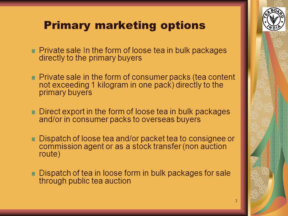 3 Primary marketing options Private sale In the form of loose tea in bulk packages directly to the primary buyers Private sale in the form of consumer packs (tea content not exceeding 1 kilogram in one pack) directly to the primary buyers Direct export in the form of loose tea in bulk packages and/or in consumer packs to overseas buyers Dispatch of loose tea and/or packet tea to consignee or commission agent or as a stock transfer (non auction route) Dispatch of tea in loose form in bulk packages for sale through public tea auction