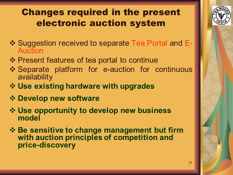30 Changes required in the present electronic auction system  Suggestion received to separate Tea Portal and E- Auction  Present features of tea portal to continue  Separate platform for e-auction for continuous availability  Use existing hardware with upgrades  Develop new software  Use opportunity to develop new business model  Be sensitive to change management but firm with auction principles of competition and price-discovery