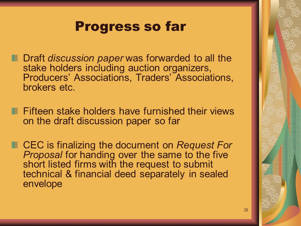 38 Progress so far Draft discussion paper was forwarded to all the stake holders including auction organizers, Producers' Associations, Traders' Associations, brokers etc.