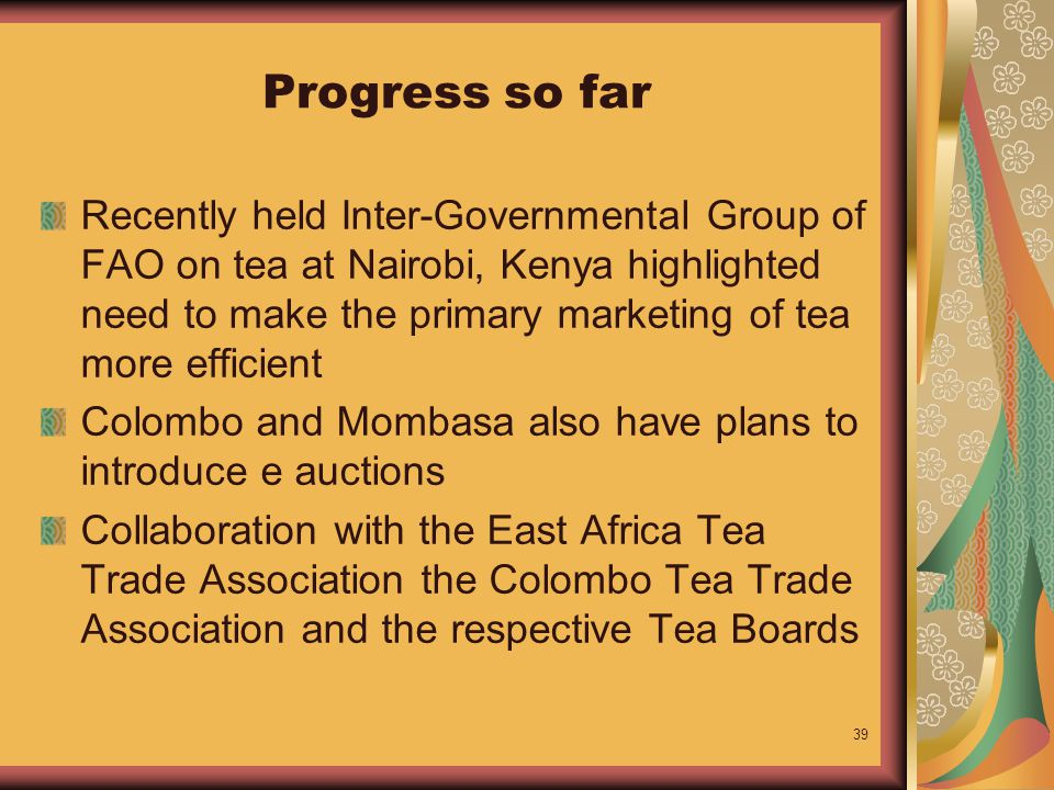 39 Progress so far Recently held Inter-Governmental Group of FAO on tea at Nairobi, Kenya highlighted need to make the primary marketing of tea more efficient Colombo and Mombasa also have plans to introduce e auctions Collaboration with the East Africa Tea Trade Association the Colombo Tea Trade Association and the respective Tea Boards