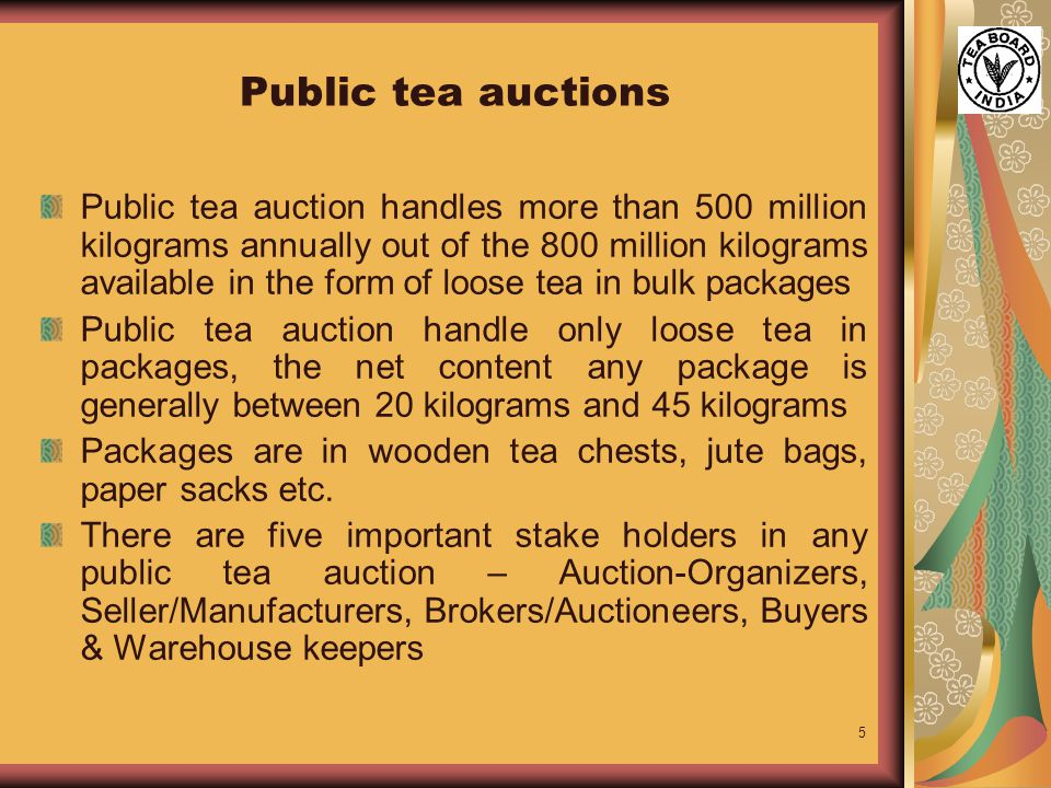 5 Public tea auctions Public tea auction handles more than 500 million kilograms annually out of the 800 million kilograms available in the form of loose tea in bulk packages Public tea auction handle only loose tea in packages, the net content any package is generally between 20 kilograms and 45 kilograms Packages are in wooden tea chests, jute bags, paper sacks etc.