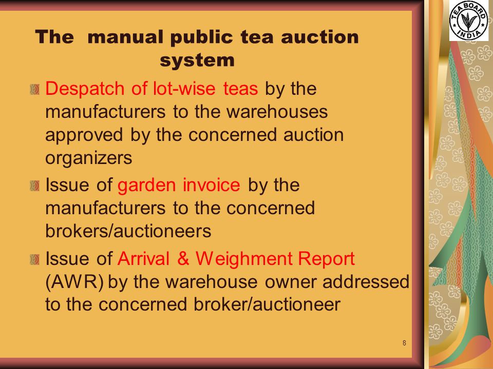 8 The manual public tea auction system Despatch of lot-wise teas by the manufacturers to the warehouses approved by the concerned auction organizers Issue of garden invoice by the manufacturers to the concerned brokers/auctioneers Issue of Arrival & Weighment Report (AWR) by the warehouse owner addressed to the concerned broker/auctioneer