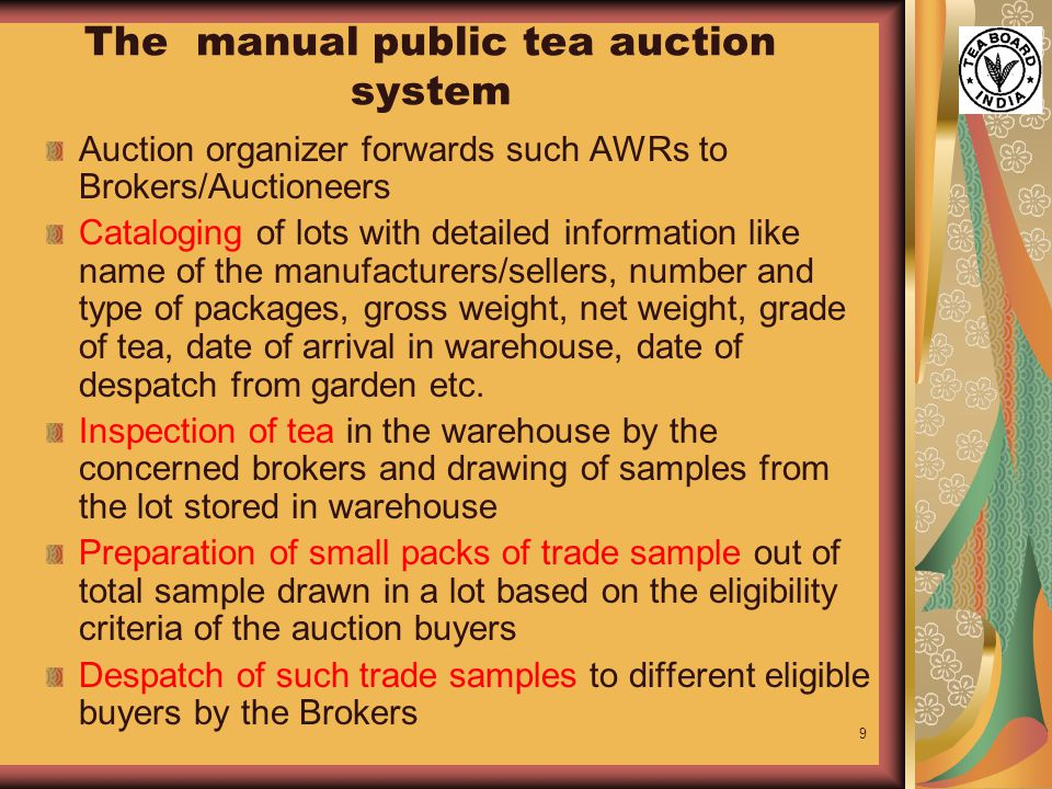 9 The manual public tea auction system Auction organizer forwards such AWRs to Brokers/Auctioneers Cataloging of lots with detailed information like name of the manufacturers/sellers, number and type of packages, gross weight, net weight, grade of tea, date of arrival in warehouse, date of despatch from garden etc.