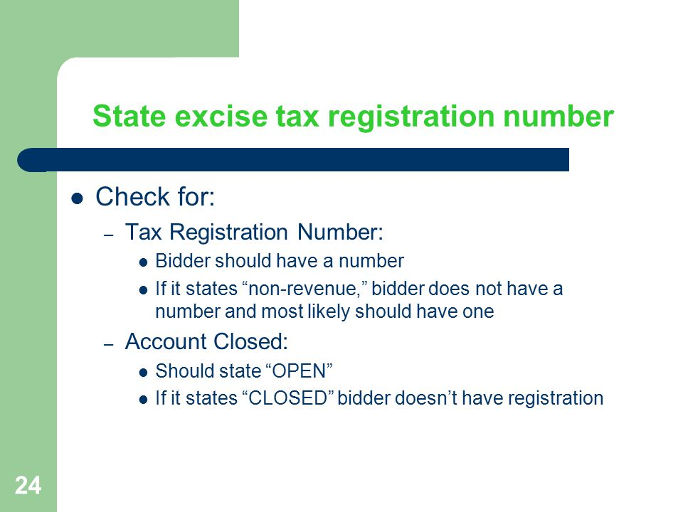 24 State excise tax registration number Check for: – Tax Registration Number: Bidder should have a number If it states non-revenue, bidder does not have a number and most likely should have one – Account Closed: Should state OPEN If it states CLOSED bidder doesn't have registration