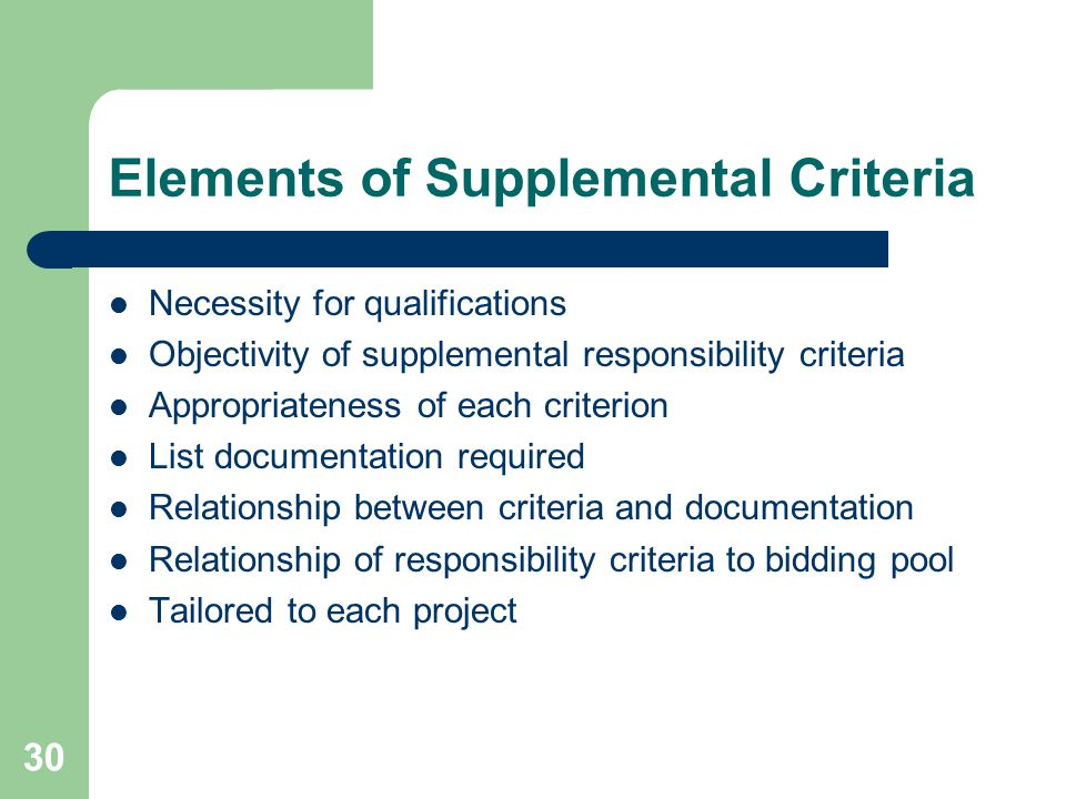 30 Elements of Supplemental Criteria Necessity for qualifications Objectivity of supplemental responsibility criteria Appropriateness of each criterion List documentation required Relationship between criteria and documentation Relationship of responsibility criteria to bidding pool Tailored to each project