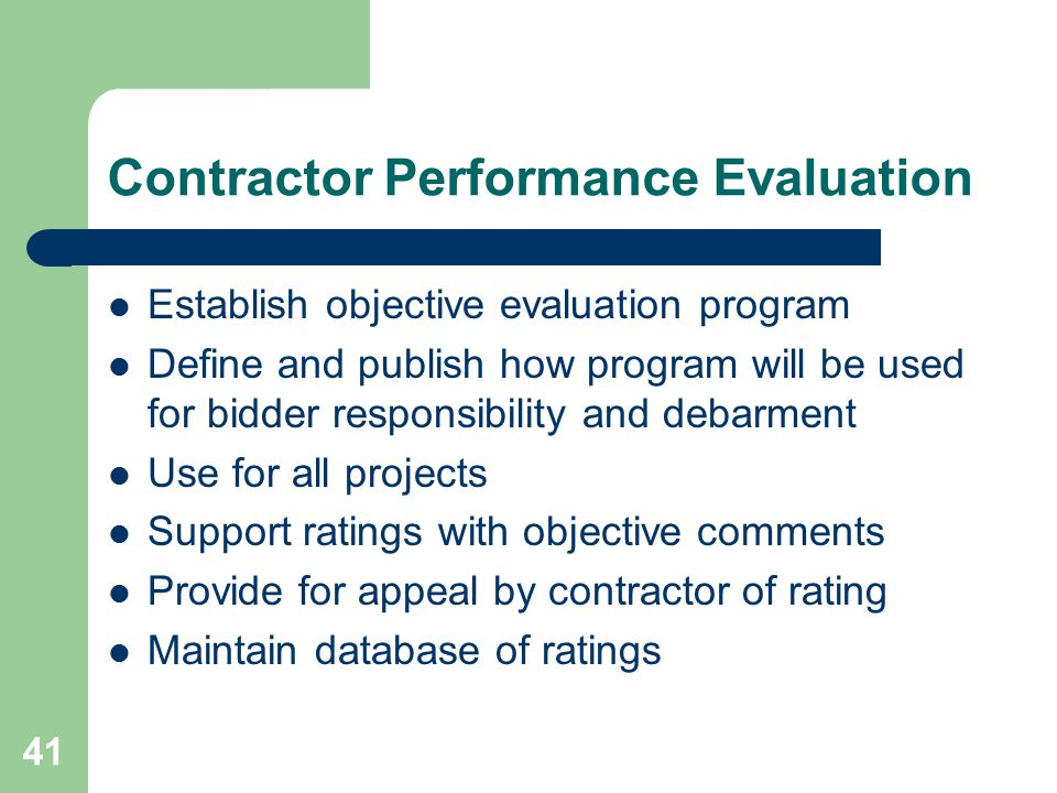 41 Contractor Performance Evaluation Establish objective evaluation program Define and publish how program will be used for bidder responsibility and debarment Use for all projects Support ratings with objective comments Provide for appeal by contractor of rating Maintain database of ratings