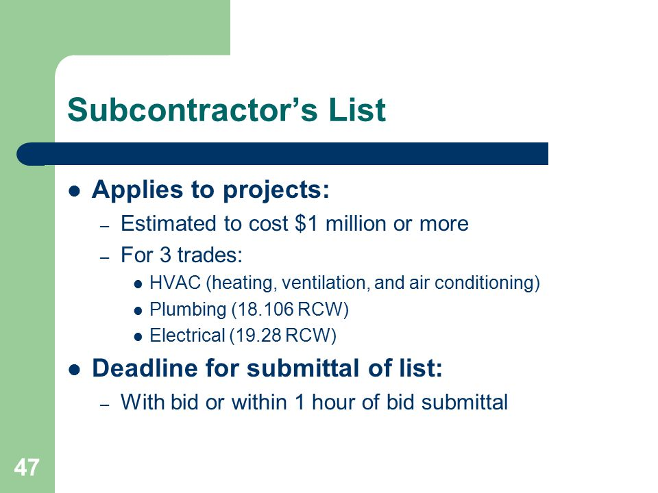 47 Subcontractor's List Applies to projects: – Estimated to cost $1 million or more – For 3 trades: HVAC (heating, ventilation, and air conditioning) Plumbing (18.106 RCW) Electrical (19.28 RCW) Deadline for submittal of list: – With bid or within 1 hour of bid submittal