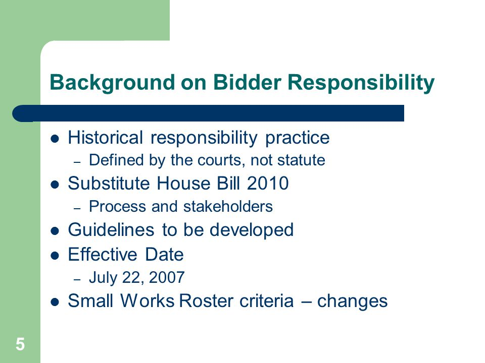 5 Background on Bidder Responsibility Historical responsibility practice – Defined by the courts, not statute Substitute House Bill 2010 – Process and stakeholders Guidelines to be developed Effective Date – July 22, 2007 Small Works Roster criteria – changes