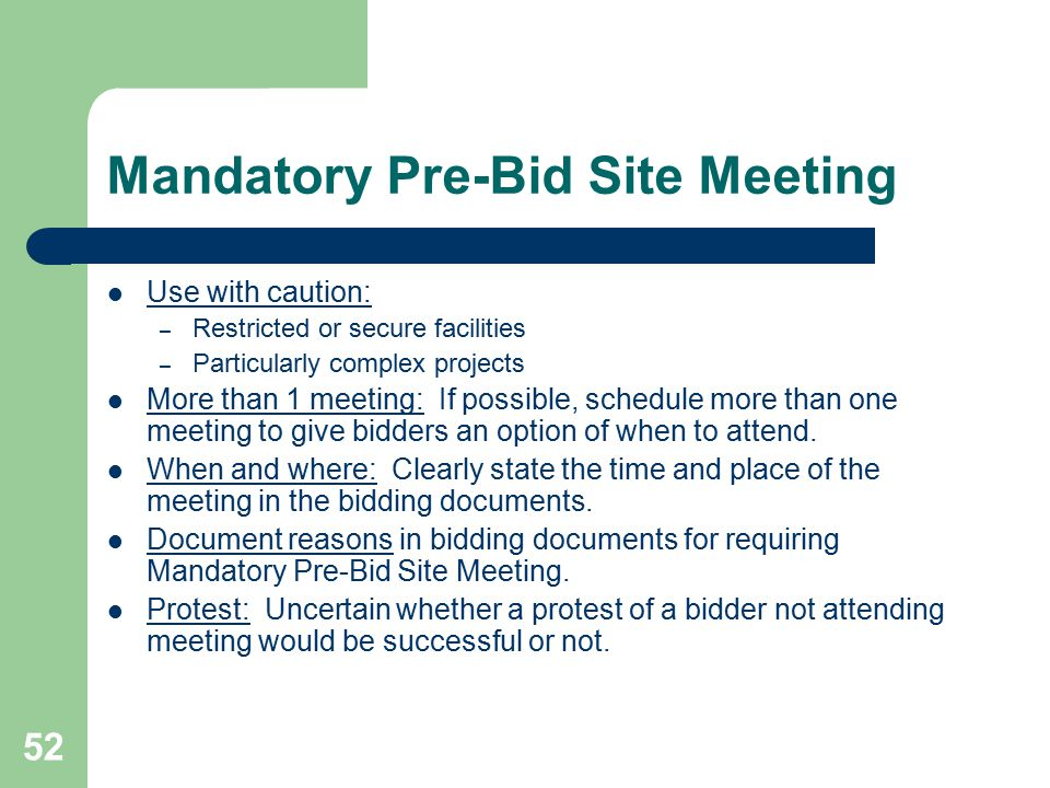 52 Mandatory Pre-Bid Site Meeting Use with caution: – Restricted or secure facilities – Particularly complex projects More than 1 meeting: If possible, schedule more than one meeting to give bidders an option of when to attend.